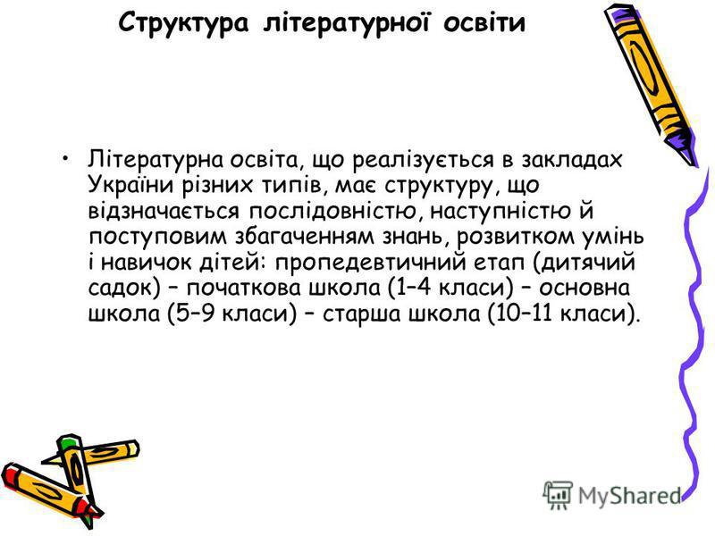 Структура літературної освіти Літературна освіта, що реалізується в закладах України різних типів, має структуру, що відзначається послідовністю, наступністю й поступовим збагаченням знань, розвитком умінь і навичок дітей: пропедевтичний етап (дитячи