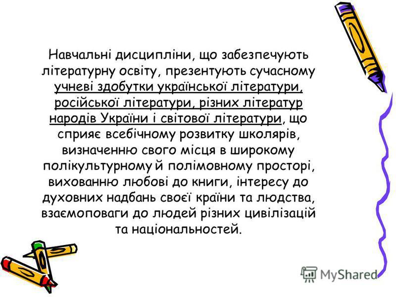 Навчальні дисципліни, що забезпечують літературну освіту, презентують сучасному учневі здобутки української літератури, російської літератури, різних літератур народів України і світової літератури, що сприяє всебічному розвитку школярів, визначенню
