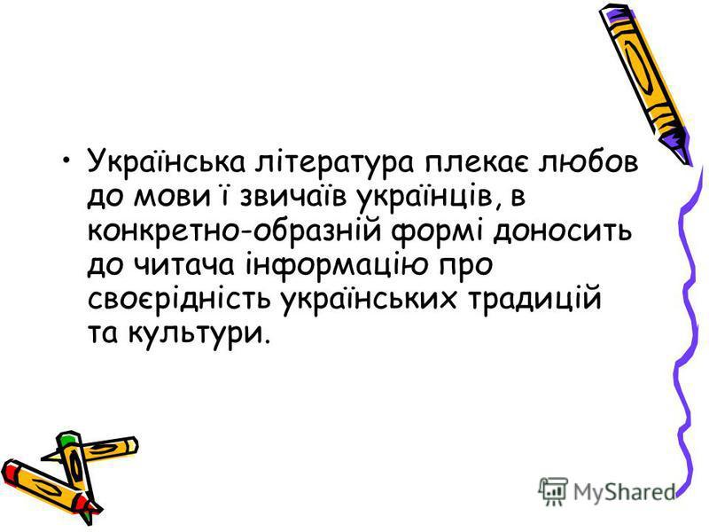 Українська література плекає любов до мови ї звичаїв українців, в конкретно-образній формі доносить до читача інформацію про своєрідність українських традицій та культури.