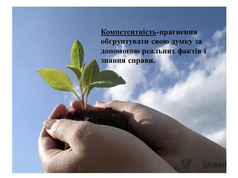 Компетентність-прагнення обгрунтувати свою думку за допомогою реальних фактів і знання справи.