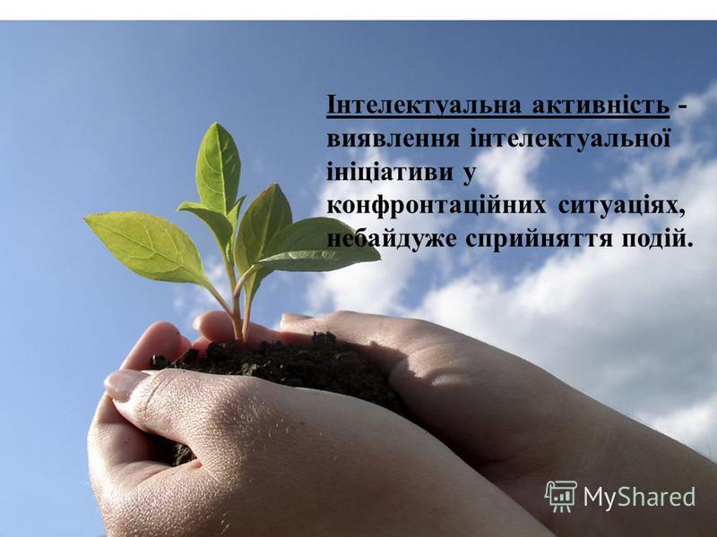 Інтелектуальна активність - виявлення інтелектуальної ініціативи у конфронтаційних ситуаціях, небайдуже сприйняття подій.