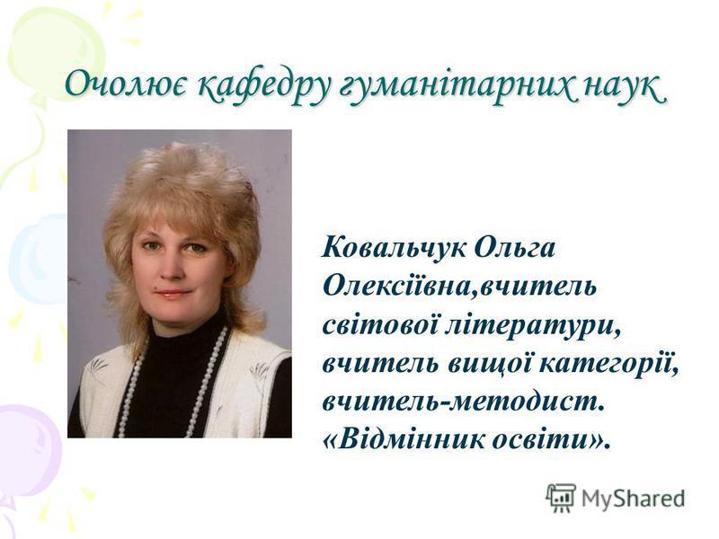 Очолює кафедру гуманітарних наук Ковальчук Ольга Олексіївна,вчитель світової літератури, вчитель вищої категорії, вчитель-методист. «Відмінник освіти».