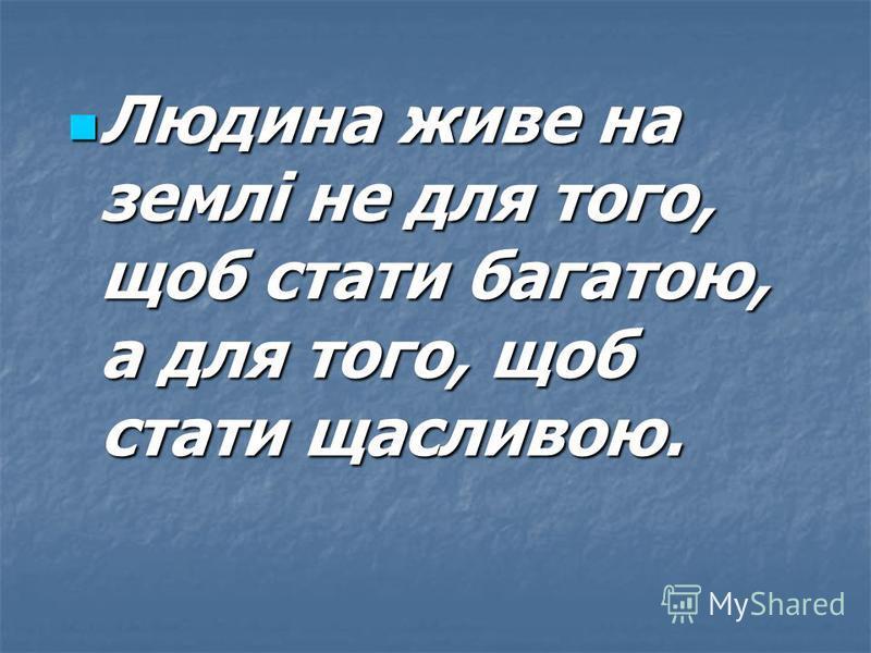 Людина живе на землі не для того, щоб стати багатою, а для того, щоб стати щасливою. Людина живе на землі не для того, щоб стати багатою, а для того, щоб стати щасливою.
