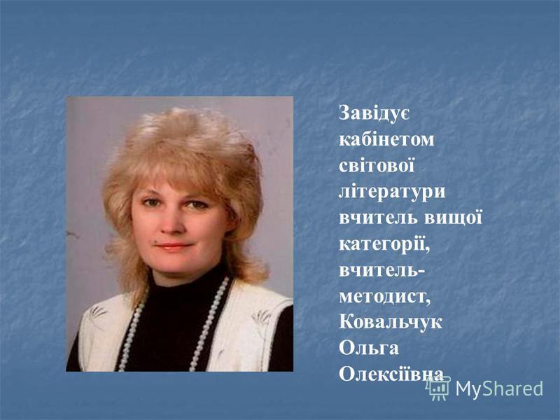 Завідує кабінетом світової літератури вчитель вищої категорії, вчитель- методист, Ковальчук Ольга Олексіївна