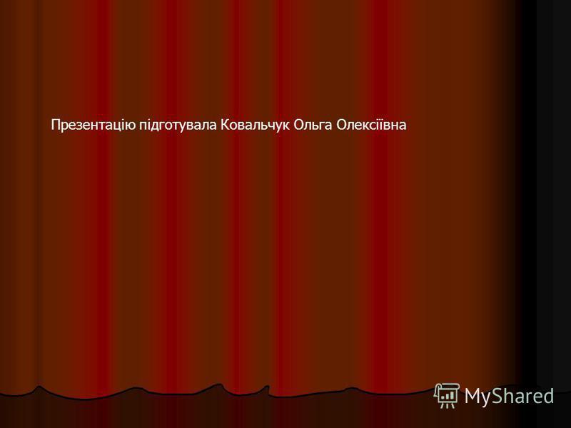 Презентацію підготувала Ковальчук Ольга Олексіївна