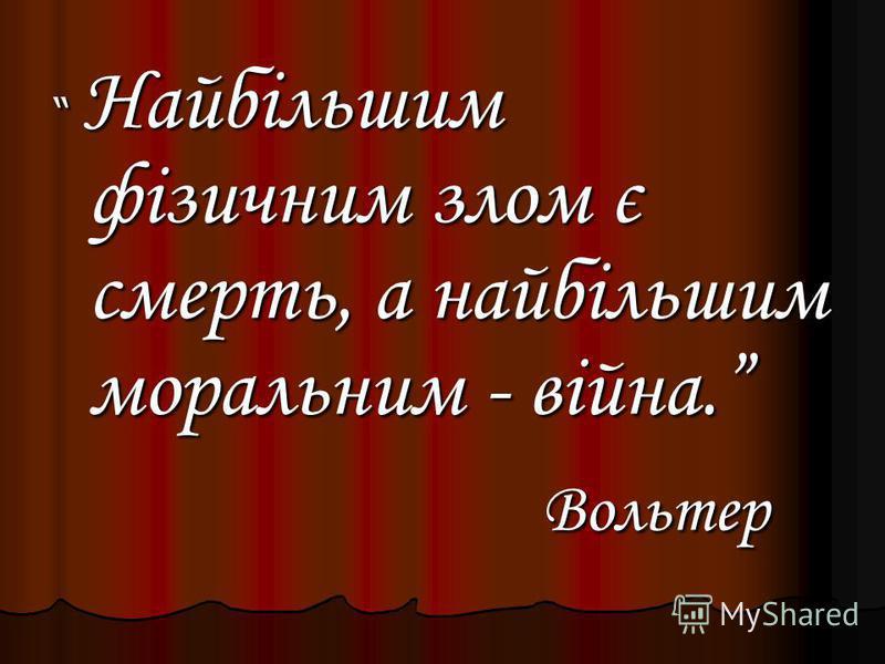 Найбільшим фізичним злом є смерть, а найбільшим моральним - війна. Найбільшим фізичним злом є смерть, а найбільшим моральним - війна. Вольтер Вольтер