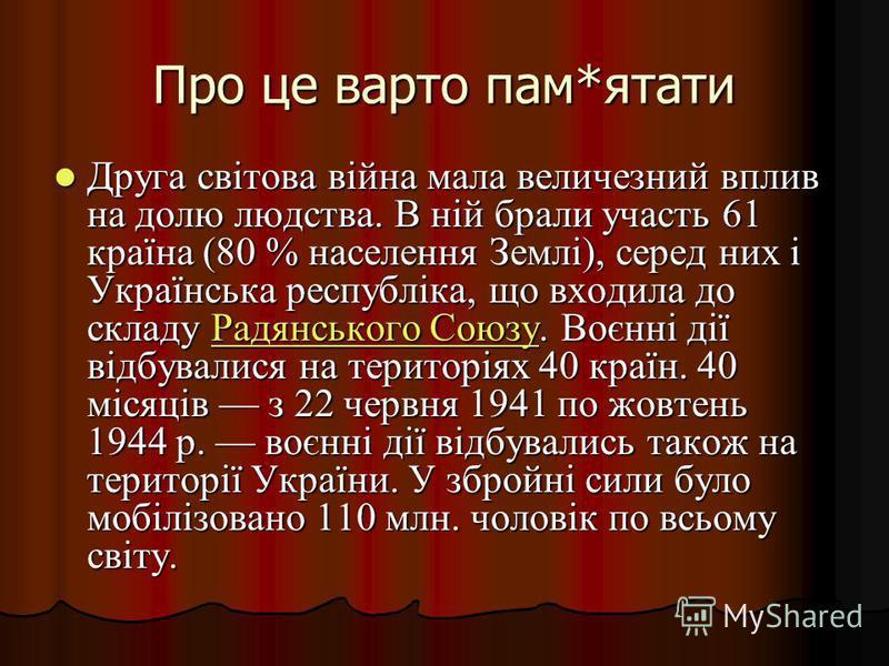 Про це варто пам*ятати Друга світова війна мала величезний вплив на долю людства. В ній брали участь 61 країна (80 % населення Землі), серед них і Українська республіка, що входила до складу Радянського Союзу. Воєнні дії відбувалися на територіях 40
