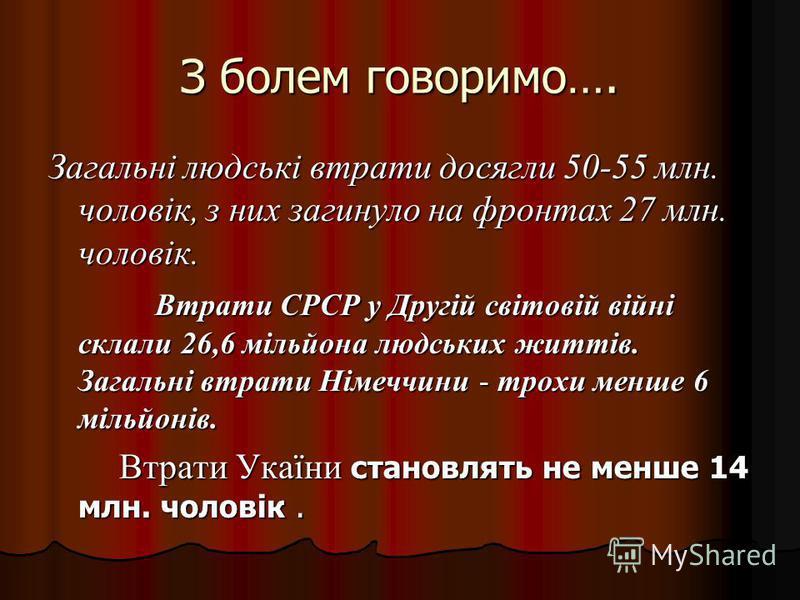 З болем говоримо…. Загальні людські втрати досягли 50-55 млн. чоловік, з них загинуло на фронтах 27 млн. чоловік. Втрати СРСР у Другій світовій війні склали 26,6 мільйона людських життів. Загальні втрати Німеччини - трохи менше 6 мільйонів. Втрати СР