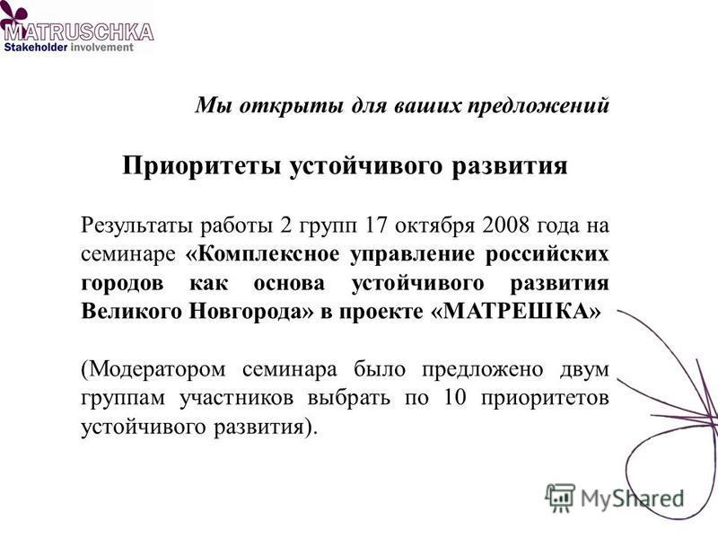 Мы открыты для ваших предложений Приоритеты устойчивого развития Результаты работы 2 групп 17 октября 2008 года на семинаре «Комплексное управление российских городов как основа устойчивого развития Великого Новгорода» в проекте «МАТРЕШКА» (Модератор