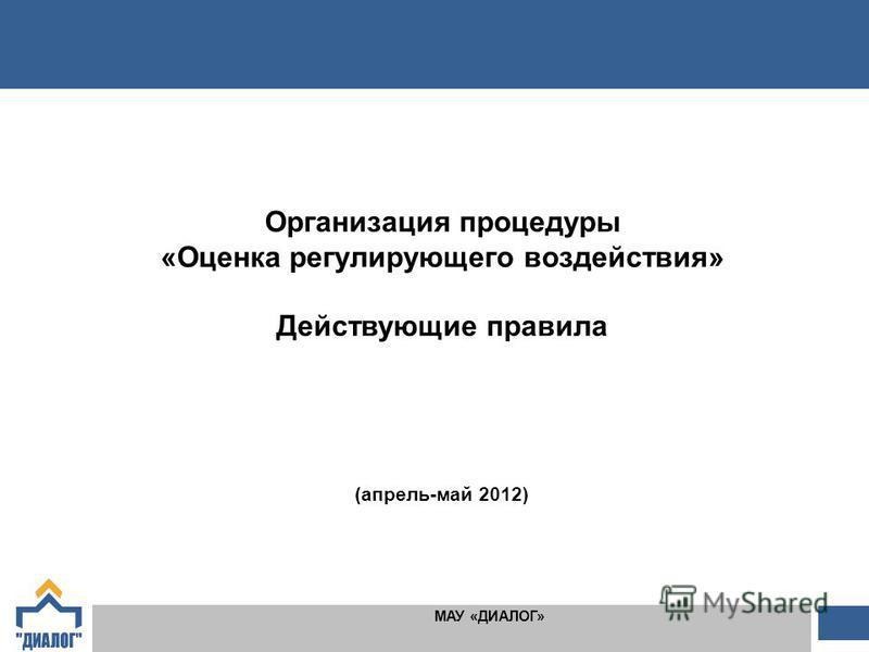 1 1 МАУ «ДИАЛОГ» Организация процедуры «Оценка регулирующего воздействия» Действующие правила (апрель-май 2012)
