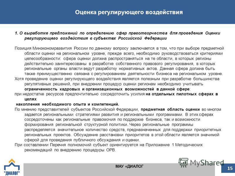 Оценка регулирующего воздействия МАУ «ДИАЛОГ 15 1. О выработке предложений по определению сфер правотворчества для проведения Оценки регулирующего воздействия в субъектах Российской Федерации Позиция Минэкономразвития России по данному вопросу заключ
