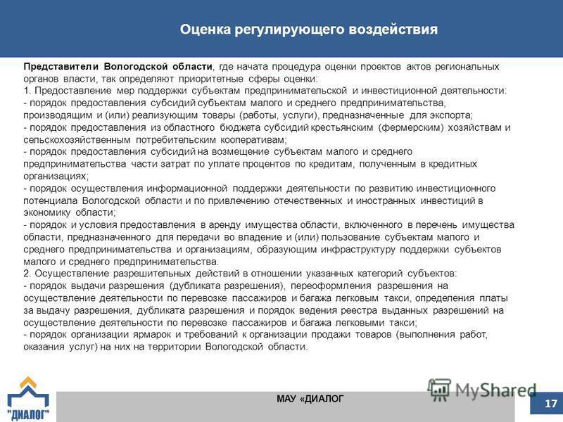 Оценка регулирующего воздействия МАУ «ДИАЛОГ 17 Представители Вологодской области, где начата процедура оценки проектов актов региональных органов власти, так определяют приоритетные сферы оценки: 1. Предоставление мер поддержки субъектам предпринима