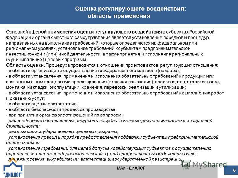 Оценка регулирующего воздействия: область применения МАУ «ДИАЛОГ 6 Основной сферой применения оценки регулирующего воздействия в субъектах Российской Федерации и органах местного самоуправления является установление порядков и процедур, направленных