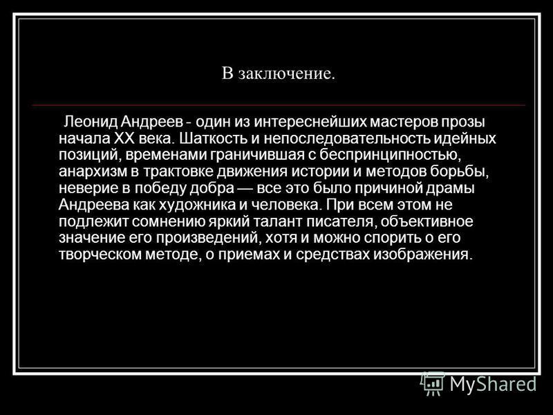 В заключение. Леонид Андреев - один из интереснейших мастеров прозы начала XX века. Шаткость и непоследовательность идейных позиций, временами граничившая с беспринципностью, анархизм в трактовке движения истории и методов борьбы, неверие в победу до
