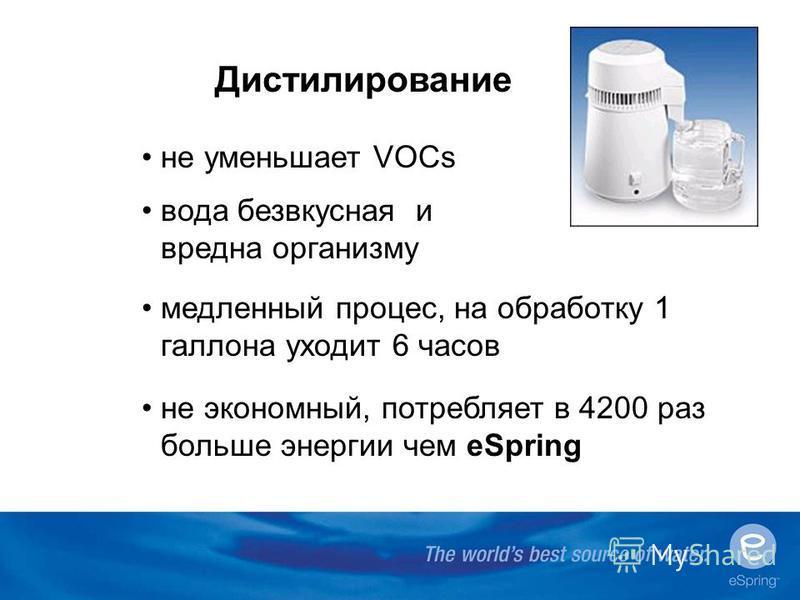 Дистилирование не уменьшает VOCs вода безвкусная и вредна организму медленный процесс, на обработку 1 галлона уходит 6 часов не экономный, потребляет в 4200 раз больше энергии чем еSpring