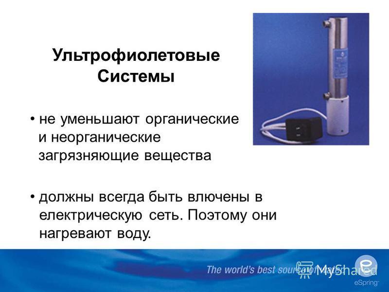 Ультрофиолетовые Системы не уменьшают органические и неорганические загрязняющие вещества должны всегда быть включены в электрическую сеть. Поэтому они нагревают воду.