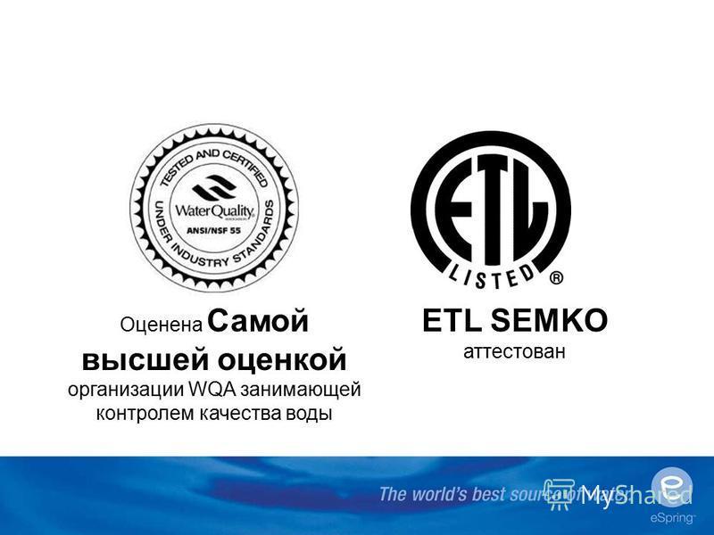 Оценена Самой высшей оценкой организации WQA занимающей контролем качества воды ETL SEMKO аттестован