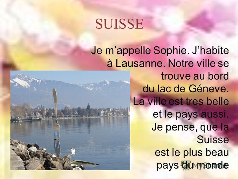 SUISSE Je mappelle Sophie. Jhabite à Lausanne. Notre ville se trouve au bord du lac de Géneve. La ville est tres belle et le pays aussi. Je pense, que la Suisse est le plus beau pays du monde