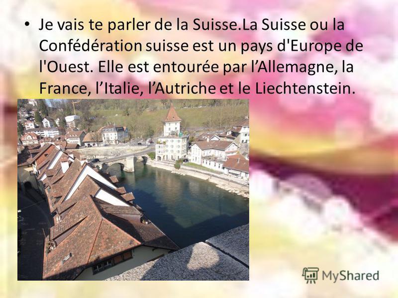 Je vais te parler de la Suisse.La Suisse ou la Confédération suisse est un pays d'Europe de l'Ouest. Elle est entourée par lAllemagne, la France, lItalie, lAutriche et le Liechtenstein. Sa capitale est Berne.