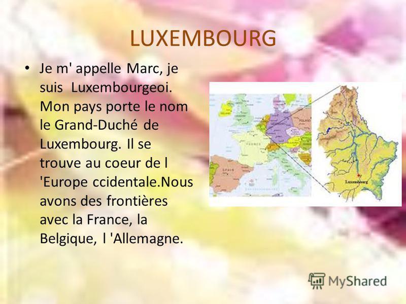 LUXEMBOURG Je m' appelle Marc, je suis Luxembourgeoi. Mon pays porte le nom le Grand-Duché de Luxembourg. Il se trouve au coeur de l 'Europe ccidentale.Nous avons des frontières avec la France, la Belgique, l 'Allemagne.