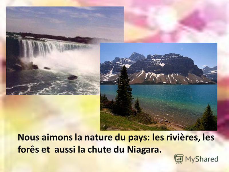 Nous aimons la nature du pays: les rivières, les forês et aussi la chute du Niagara.