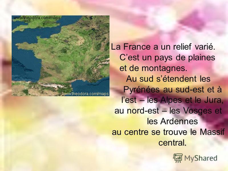 La France a un relief varié. Cest un pays de plaines et de montagnes. Au sud sétendent les Pyrénées au sud-est et à lest – les Alpes et le Jura, au nord-est – les Vosges et les Ardennes. au centre se trouve le Massif central.