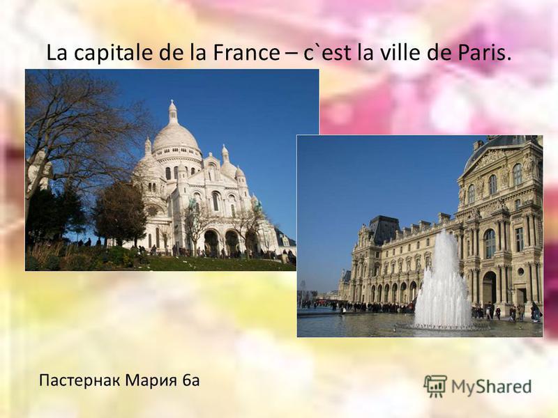 La capitale de la France – c`est la ville de Paris. Пастернак Мария 6а