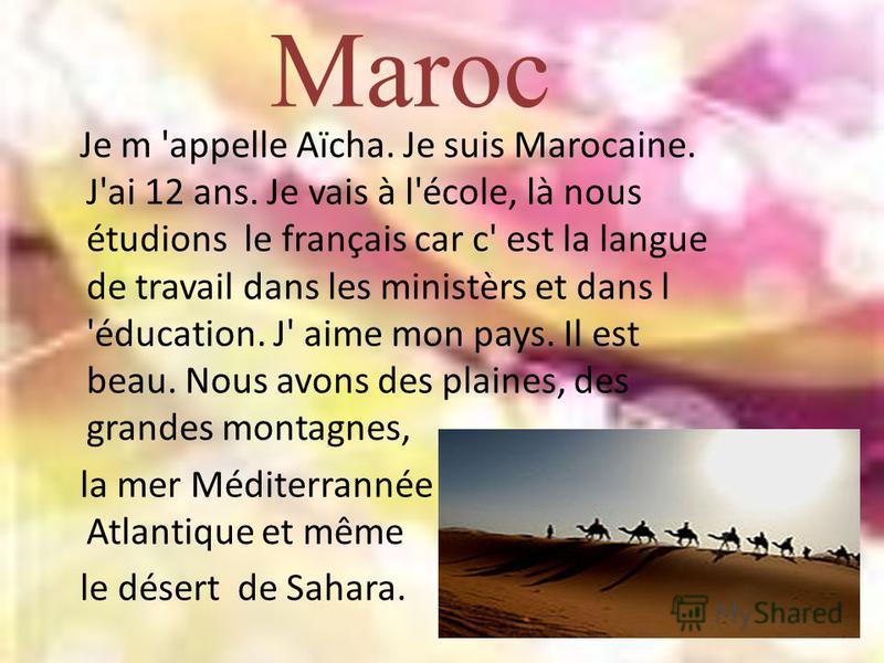 Maroc Je m 'appelle Aïcha. Je suis Marocaine. J'ai 12 ans. Je vais à l'école, là nous étudions le français car c' est la langue de travail dans les ministèrs et dans l 'éducation. J' aime mon pays. Il est beau. Nous avons des plaines, des grandes mon