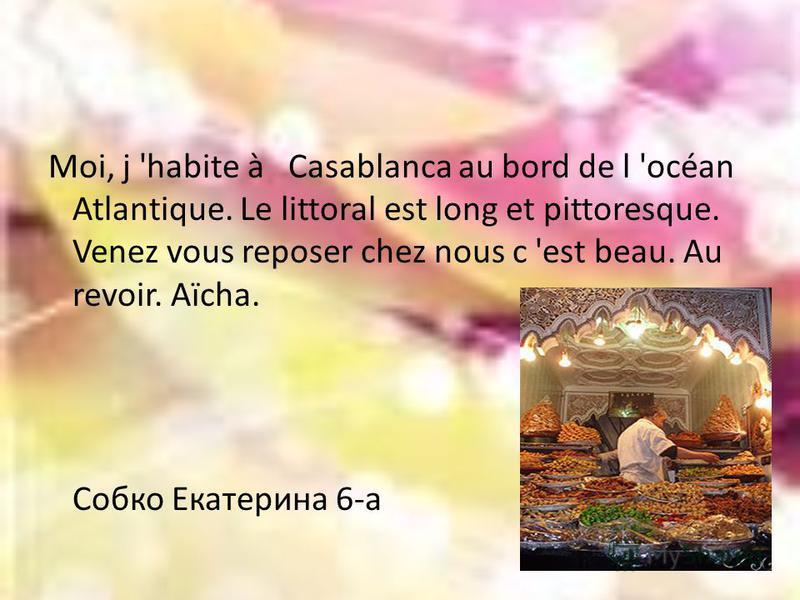 Moi, j 'habite à Casablanca au bord de l 'océan Atlantique. Le littoral est long et pittoresque. Venez vous reposer chez nous c 'est beau. Au revoir. Aïcha. Собко Екатерина 6-а