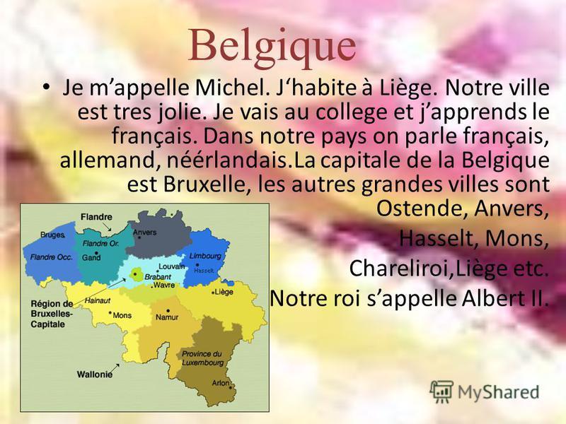 Belgique Je mappelle Michel. Jhabite à Liège. Notre ville est tres jolie. Je vais au college et japprends le français. Dans notre pays on parle français, allemand, néérlandais.La capitale de la Belgique est Bruxelle, les autres grandes villes sont Os