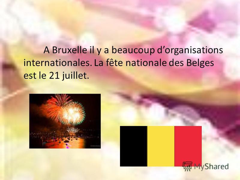 A Bruxelle il y a beaucoup dorganisations internationales. La fête nationale des Belges est le 21 juillet.