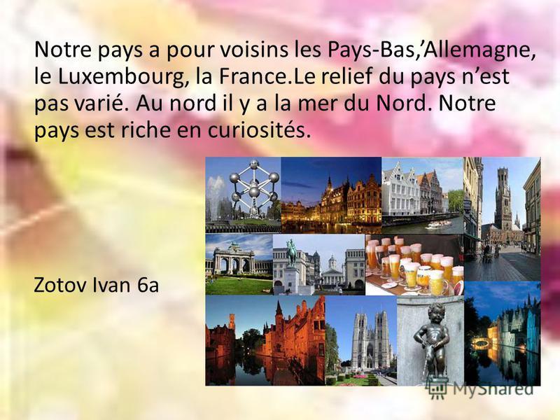 Notre pays a pour voisins les Pays-Bas,Allemagne, le Luxembourg, la France.Le relief du pays nest pas varié. Au nord il y a la mer du Nord. Notre pays est riche en curiosités. Zotov Ivan 6a Z