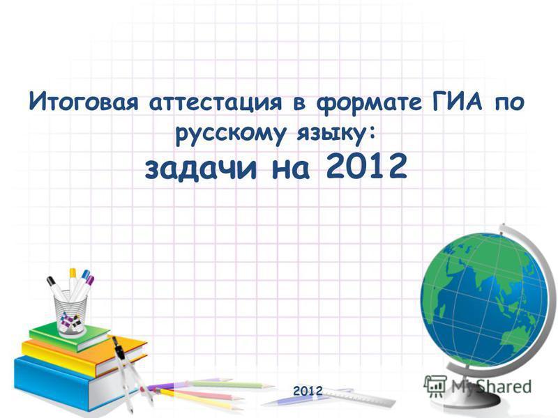 Итоговая аттестация в формате ГИА по русскому языку: задачи на 2012 2012
