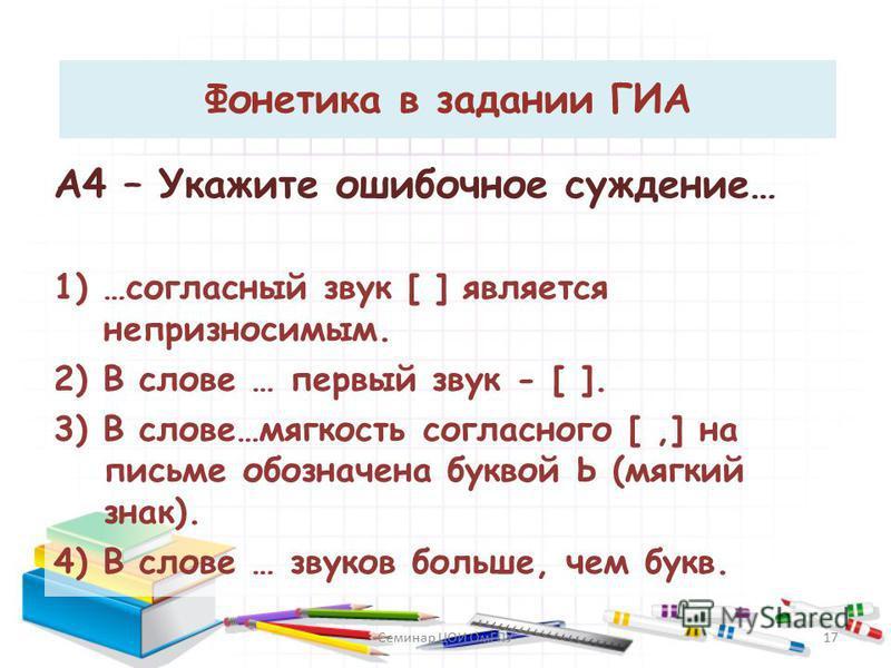 Фонетика в задании ГИА А4 – Укажите ошибочное суждение… 1) …согласный звук [ ] является непроизносимым. 2) В слове … первый звук - [ ]. 3) В слове…мягкость согласного [,] на письме обозначена буквой Ь (мягкий знак). 4) В слове … звуков больше, чем бу
