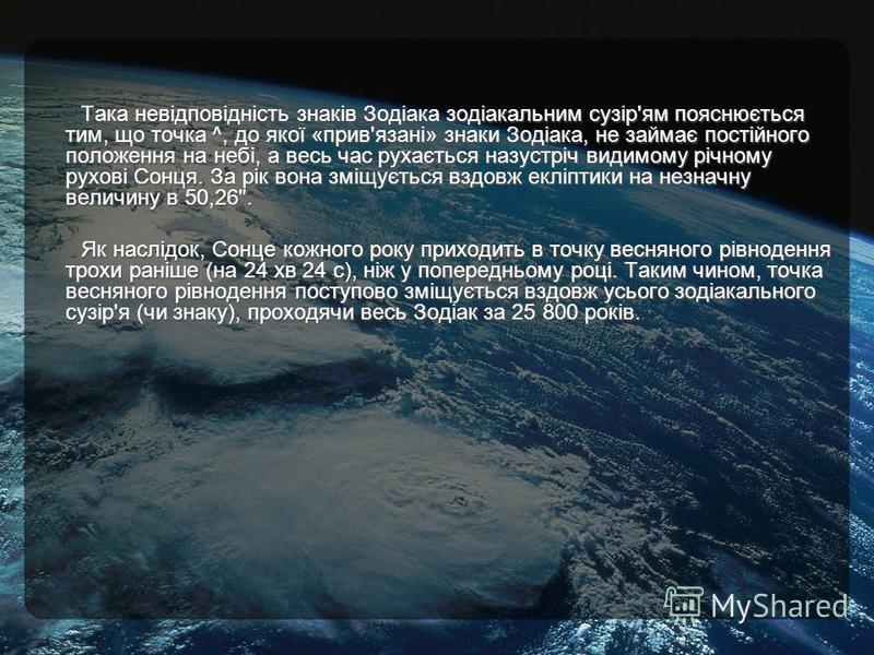 Така невідповідність знаків Зодіака зодіакальним сузір'ям пояснюється тим, що точка ^, до якої «прив'язані» знаки Зодіака, не займає постійного положення на небі, а весь час рухається назустріч видимому річному рухові Сонця. За рік вона зміщується вз