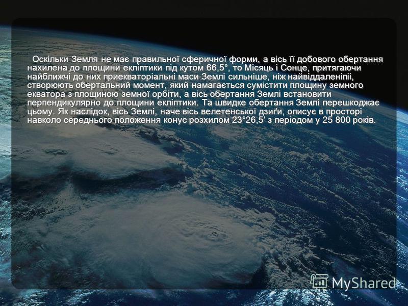 Оскільки Земля не має правильної сферичної форми, а вісь її добового обертання нахилена до площини екліптики під кутом 66,5°, то Місяць і Сонце, притягаючи найближчі до них приекваторіальні маси Землі сильніше, ніж найвіддаленіпіі, створюють оберталь
