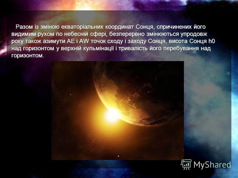 Разом із зміною екваторіальних координат Сонця, спричинених його видимим рухом по небесній сфері, безперервно змінюються упродовж року також азимути АЕ і AW точок сходу і заходу Сонця, висота Сонця h0 над горизонтом у верхній кульмінації і тривалість