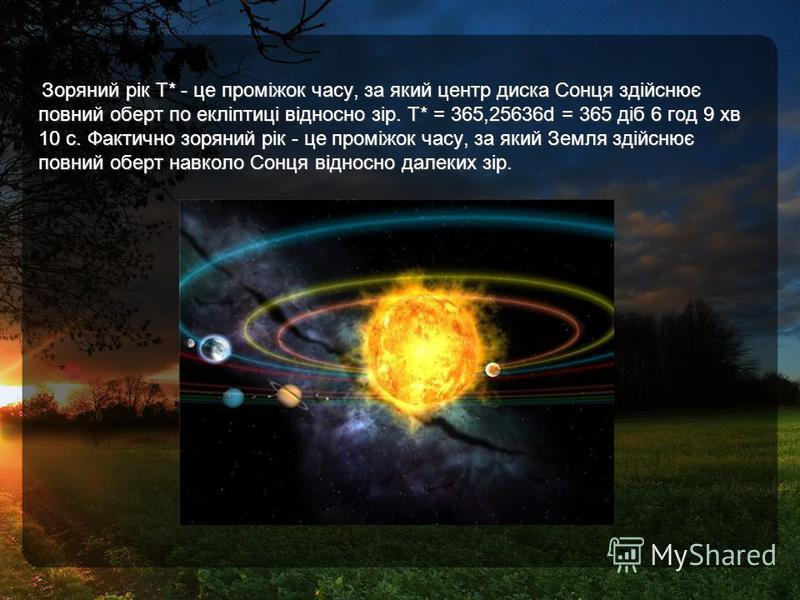 Зоряний рік Т* - це проміжок часу, за який центр диска Сонця здійснює повний оберт по екліптиці відносно зір. Т* = 365,25636d = 365 діб 6 год 9 хв 10 с. Фактично зоряний рік - це проміжок часу, за який Земля здійснює повний оберт навколо Сонця віднос