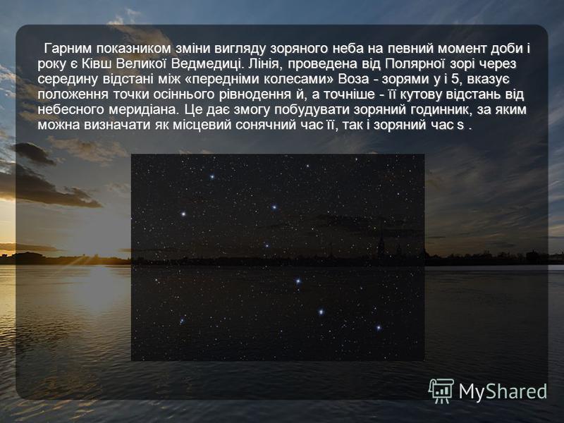Гарним показником зміни вигляду зоряного неба на певний момент доби і року є Ківш Великої Ведмедиці. Лінія, проведена від Полярної зорі через середину відстані між «передніми колесами» Воза - зорями у і 5, вказує положення точки осіннього рівнодення