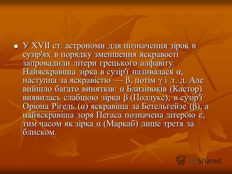 У XVII ст. астрономи для позначення зірок в сузір'ях в порядку зменшення яскравості запровадили літери грецького алфавіту. Найяскравіша зірка в сузір'ї називалася α, наступна за яскравістю β, потім γ і.т. д. Але вийшло багато винятків: α Близнюків (К
