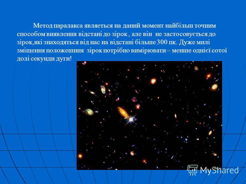 Метод паралакса являеться на даний момент найбільш точним способом виявлення відстані до зірок, але він не застосовується до зірок,які знаходяться від нас на відстані більше 300 пк. Дуже милі зміщення положешння зірок потрібно вимірювати – менше одні