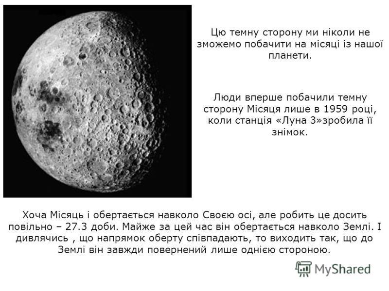 Хоча Місяць і обертається навколо Своєю осі, але робить це досить повільно – 27.3 доби. Майже за цей час він обертається навколо Землі. І дивлячись, що напрямок оберту співпадають, то виходить так, що до Землі він завжди повернений лише однією сторон