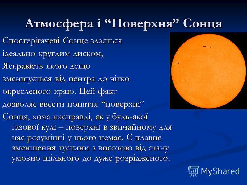 Атмосфера і Поверхня Сонця Спостерігачеві Сонце здається ідеально круглим диском, Яскравість якого дещо зменшується від центра до чітко окресленого краю. Цей факт дозволяє ввести поняття поверхні Сонця, хоча насправді, як у будь-якої газової кулі – п