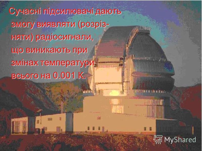 Сучасні підсилювачі дають Сучасні підсилювачі дають змогу виявляти (розріз- змогу виявляти (розріз- няти) радіосигнали, няти) радіосигнали, що виникають при що виникають при змінах температури змінах температури всього на 0.001 К. всього на 0.001 К.