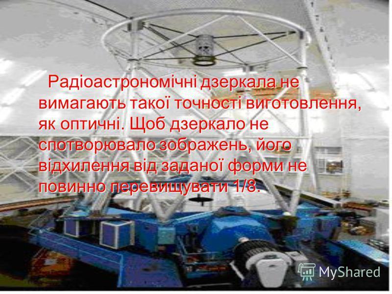 Радіоастрономічні дзеркала не вимагають такої точності виготовлення, як оптичні. Щоб дзеркало не спотворювало зображень, його відхилення від заданої форми не повинно перевищувати 1/8. Радіоастрономічні дзеркала не вимагають такої точності виготовленн