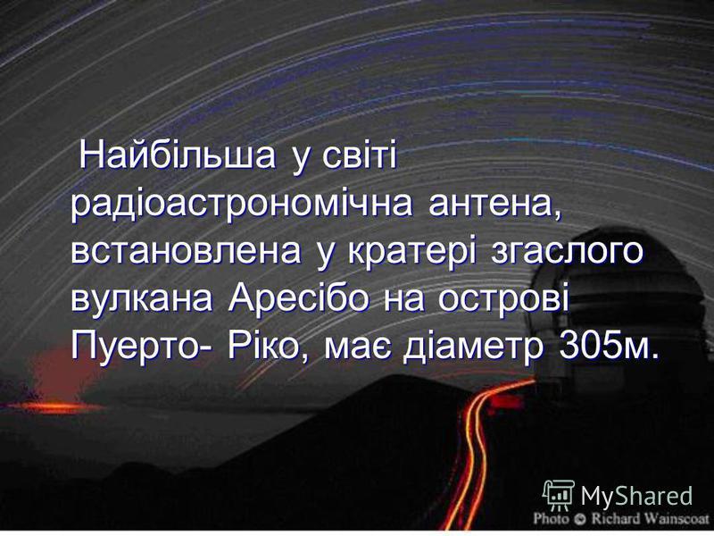 Найбільша у світі радіоастрономічна антена, встановлена у кратері згаслого вулкана Аресібо на острові Пуерто- Ріко, має діаметр 305м. Найбільша у світі радіоастрономічна антена, встановлена у кратері згаслого вулкана Аресібо на острові Пуерто- Ріко,