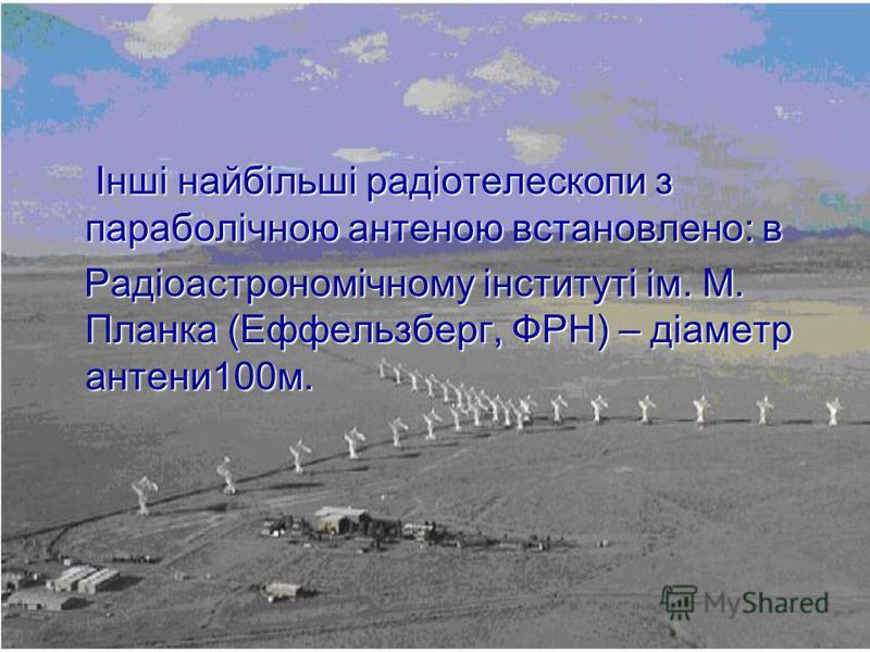 Інші найбільші радіотелескопи з параболічною антеною встановлено: в Інші найбільші радіотелескопи з параболічною антеною встановлено: в Радіоастрономічному інституті ім. М. Планка (Еффельзберг, ФРН) – діаметр антени100м. Радіоастрономічному інституті