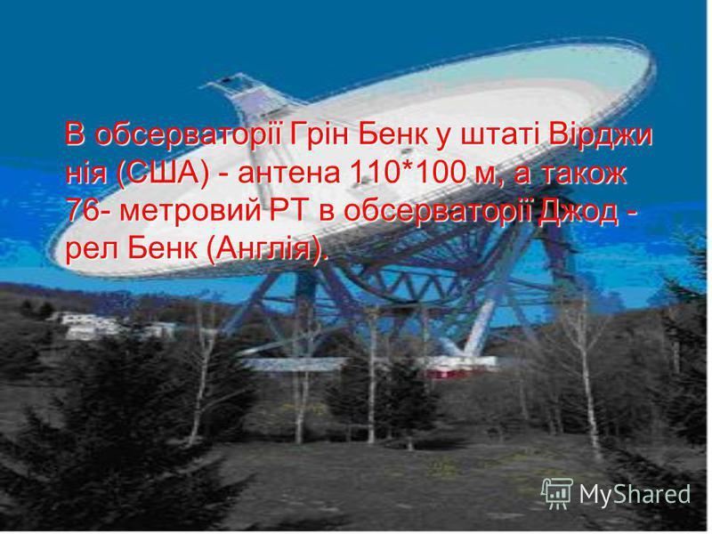 В обсерваторії Грін Бенк у штаті Вірджи нія (США) - антена 110*100 м, а також 76- метровий РТ в обсерваторії Джод - рел Бенк (Англія). В обсерваторії Грін Бенк у штаті Вірджи нія (США) - антена 110*100 м, а також 76- метровий РТ в обсерваторії Джод -