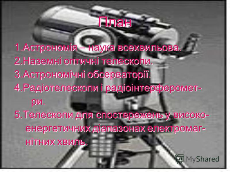 План 1.Астрономія – наука всехвильова. 2.Наземні оптичні телескопи. 3.Астрономічні обсерваторії. 4.Радіотелескопи і радіоінтерферомет- ри. ри. 5.Телескопи для спостережень у високо- енергетичних діапазонах електромаг- енергетичних діапазонах електром