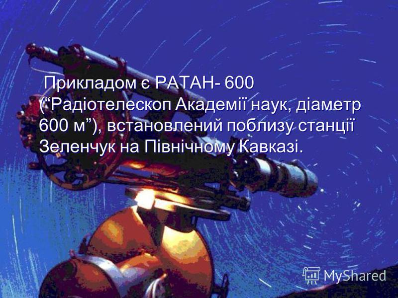 Прикладом є РАТАН- 600 (Радіотелескоп Академії наук, діаметр 600 м), встановлений поблизу станції Зеленчук на Північному Кавказі. Прикладом є РАТАН- 600 (Радіотелескоп Академії наук, діаметр 600 м), встановлений поблизу станції Зеленчук на Північному